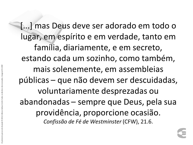 [...] mas Deus deve ser adorado em todo o lugar, em espírito e em verdade, tanto em família, diariamente, e em secreto, estando cada um sozinho, como também, mais solenemente, em assembleias públicas – que não devem ser descuidadas, voluntariamente desprezadas ou abandonadas – sempre que Deus, pela sua providência, proporcione ocasião. Confissão de Fé de Westminster (CFW), 21.6.